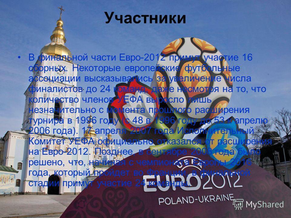 Участники В финальной части Евро-2012 примут участие 16 сборных. Некоторые европейские футбольные ассоциации высказывались за увеличение числа финалистов до 24 команд, даже несмотря на то, что количество членов УЕФА выросло лишь незначительно с момен