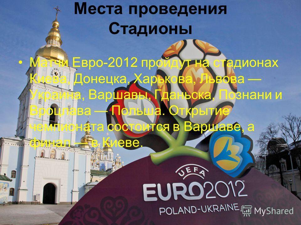 Места проведения Стадионы Матчи Евро-2012 пройдут на стадионах Киева, Донецка, Харькова, Львова Украина, Варшавы, Гданьска, Познани и Вроцлава Польша. Открытие чемпионата состоится в Варшаве, а финал в Киеве.