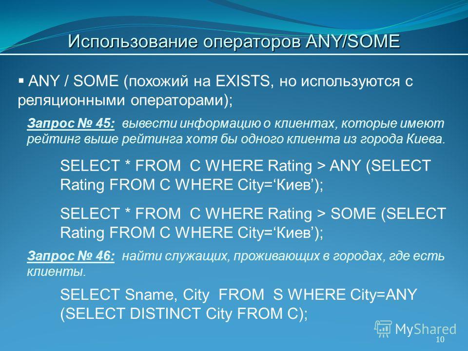10 Запрос 46: найти служащих, проживающих в городах, где есть клиенты. ANY / SOME (похожий на EXISTS, но используются с реляционными операторами); SELECT Sname, City FROM S WHERE City=ANY (SELECT DISTINCT City FROM C); Запрос 45: вывести информацию о