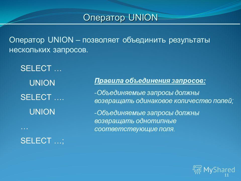 11 Правила объединения запросов: -Объединяемые запросы должны возвращать одинаковое количество полей; -Объединяемые запросы должны возвращать однотипные соответствующие поля. Оператор UNION – позволяет объединить результаты нескольких запросов. SELEC
