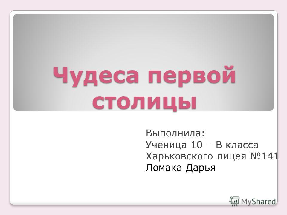Чудеса первой столицы Выполнила: Ученица 10 – В класса Харьковского лицея 141 Ломака Дарья