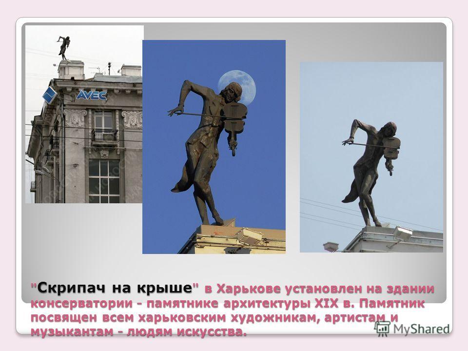 Скрипач на крыше  в Харькове установлен на здании консерватории - памятнике архитектуры XIX в. Памятник посвящен всем харьковским художникам, артистам и музыкантам - людям искусства.