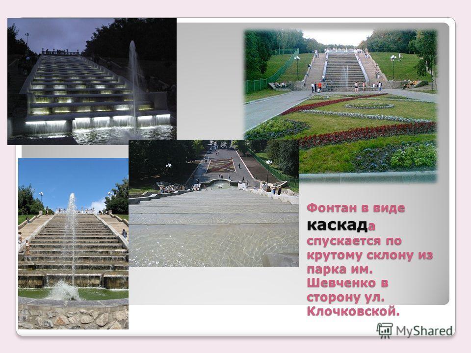 Фонтан в виде каскад а спускается по крутому склону из парка им. Шевченко в сторону ул. Клочковской.