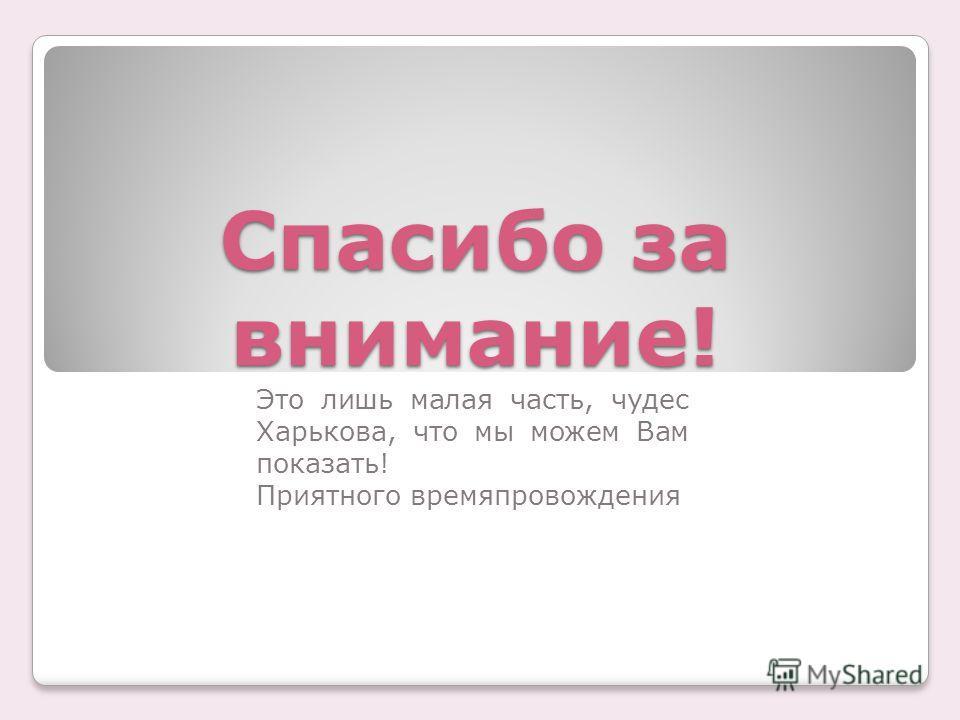 Спасибо за внимание! Это лишь малая часть, чудес Харькова, что мы можем Вам показать! Приятного времяпровождения