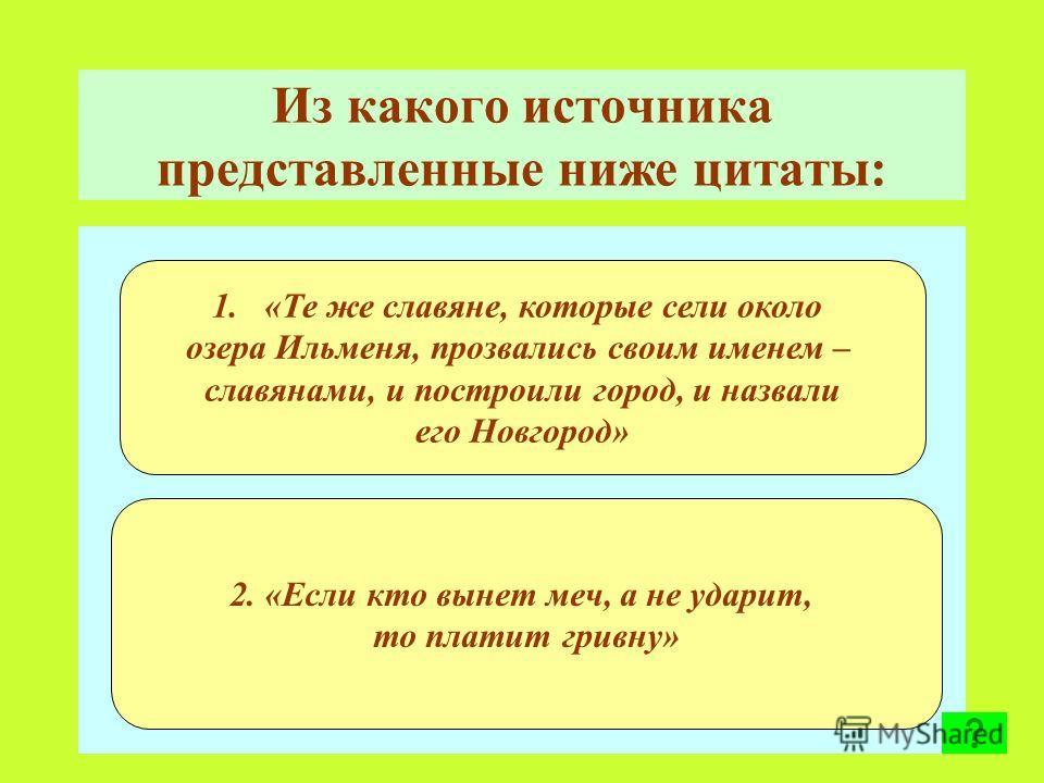 Из какого источника представленные ниже цитаты: 1.«Те же славяне, которые сели около озера Ильменя, прозвались своим именем – славянами, и построили город, и назвали его Новгород» 2. «Если кто вынет меч, а не ударит, то платит гривну»