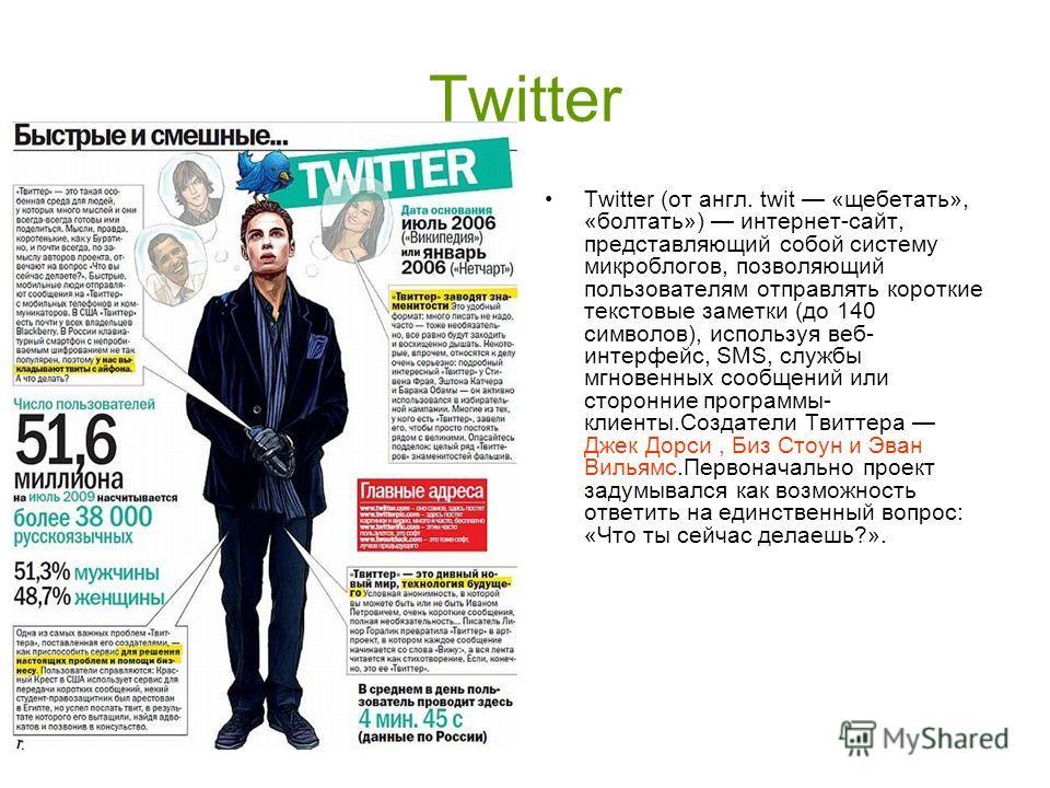 Twitter Twitter (от англ. twit «щебетать», «болтать») интернет-сайт, представляющий собой систему микроблогов, позволяющий пользователям отправлять короткие текстовые заметки (до 140 символов), используя веб- интерфейс, SMS, службы мгновенных сообщен
