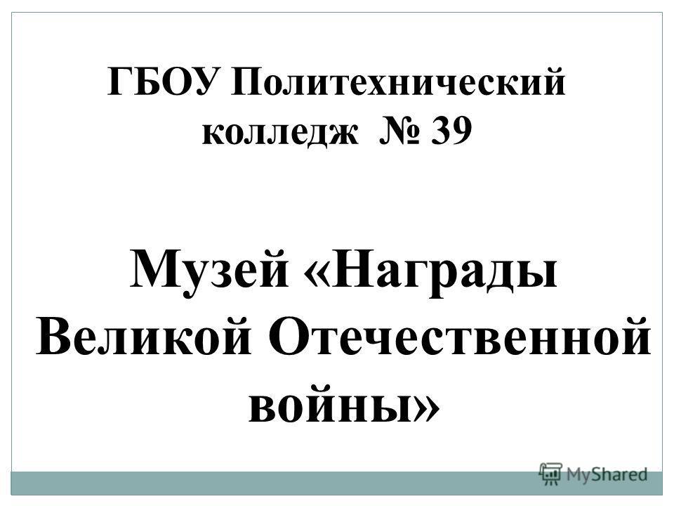 Музей «Награды Великой Отечественной войны» ГБОУ Политехнический колледж 39