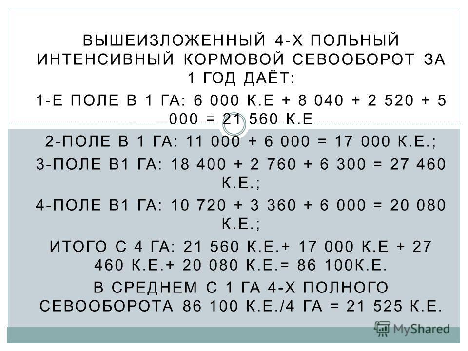 ВЫШЕИЗЛОЖЕННЫЙ 4-Х ПОЛЬНЫЙ ИНТЕНСИВНЫЙ КОРМОВОЙ СЕВООБОРОТ ЗА 1 ГОД ДАЁТ: 1-Е ПОЛЕ В 1 ГА: 6 000 К.Е + 8 040 + 2 520 + 5 000 = 21 560 К.Е 2-ПОЛЕ В 1 ГА: 11 000 + 6 000 = 17 000 К.Е.; 3-ПОЛЕ В1 ГА: 18 400 + 2 760 + 6 300 = 27 460 К.Е.; 4-ПОЛЕ В1 ГА: 1
