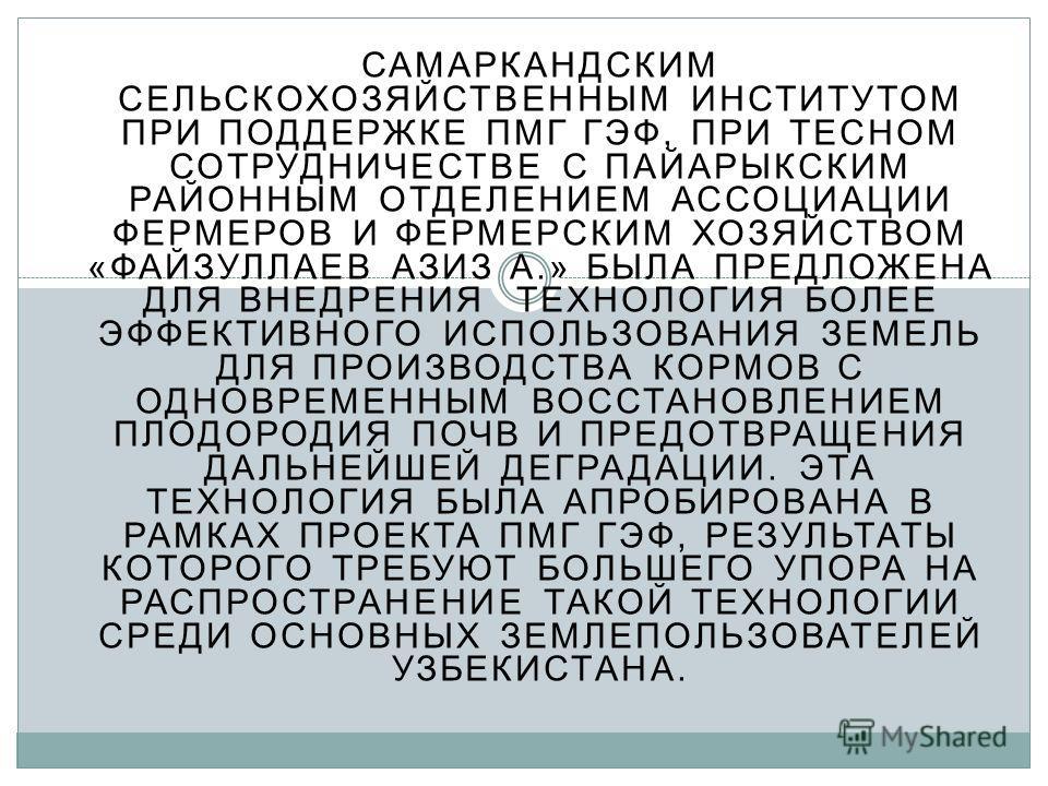 САМАРКАНДСКИМ СЕЛЬСКОХОЗЯЙСТВЕННЫМ ИНСТИТУТОМ ПРИ ПОДДЕРЖКЕ ПМГ ГЭФ, ПРИ ТЕСНОМ СОТРУДНИЧЕСТВЕ С ПАЙАРЫКСКИМ РАЙОННЫМ ОТДЕЛЕНИЕМ АССОЦИАЦИИ ФЕРМЕРОВ И ФЕРМЕРСКИМ ХОЗЯЙСТВОМ «ФАЙЗУЛЛАЕВ АЗИЗ А.» БЫЛА ПРЕДЛОЖЕНА ДЛЯ ВНЕДРЕНИЯ ТЕХНОЛОГИЯ БОЛЕЕ ЭФФЕКТИВН