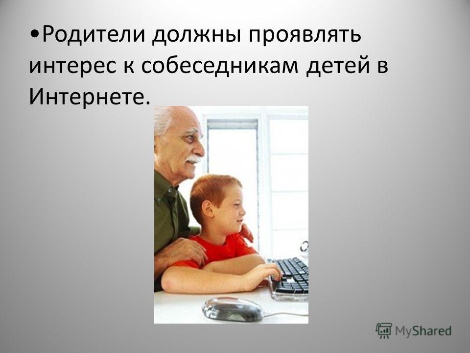 Родители должны проявлять интерес к собеседникам детей в Интернете.