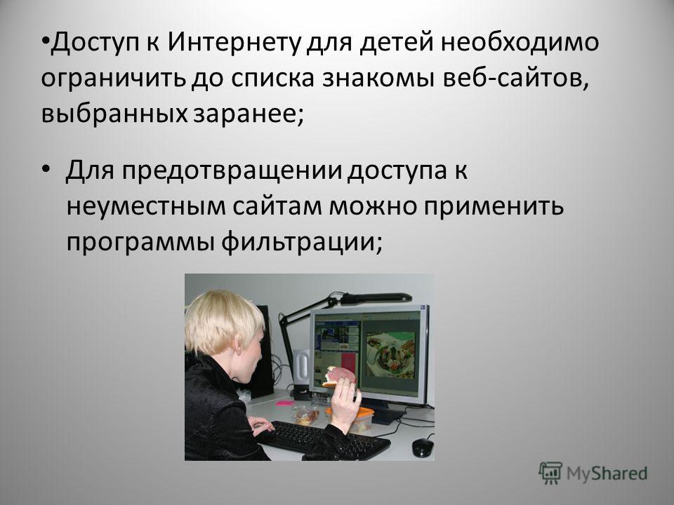 Доступ к Интернету для детей необходимо ограничить до списка знакомы веб-сайтов, выбранных заранее; Для предотвращении доступа к неуместным сайтам можно применить программы фильтрации;