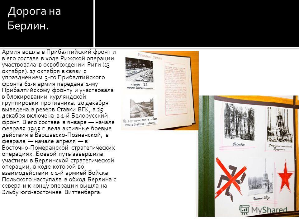 Дорога на Берлин. Армия вошла в Прибалтийский фронт и в его составе в ходе Рижской операции участвовала в освобождении Риги (13 октября). 17 октября в связи с упразднением 3-го Прибалтийского фронта 61-я армия передана 1-му Прибалтийскому фронту и уч
