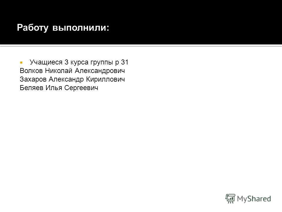 Учащиеся 3 курса группы р 31 Волков Николай Александрович Захаров Александр Кириллович Беляев Илья Сергеевич