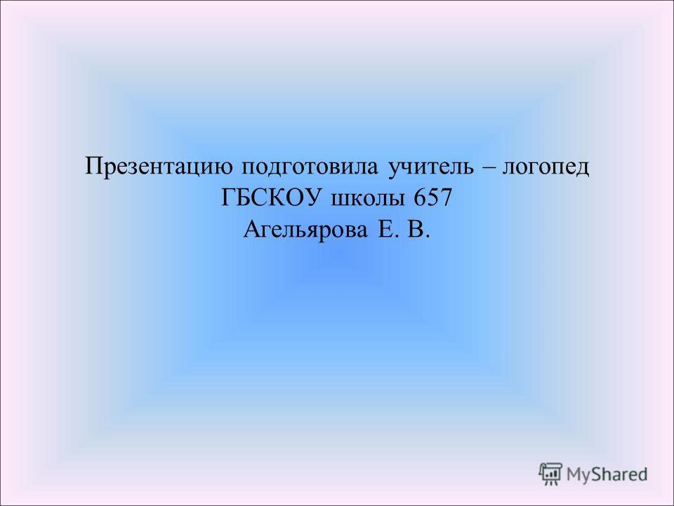 Презентацию подготовила учитель – логопед ГБСКОУ школы 657 Агельярова Е. В.