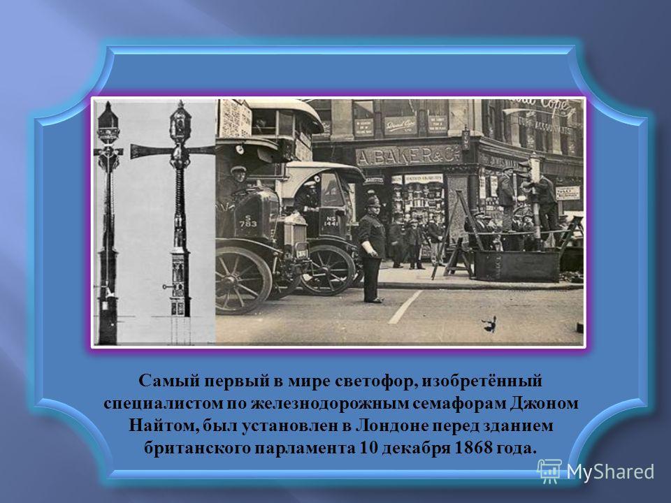 Самый первый в мире светофор, изобретённый специалистом по железнодорожным семафорам Джоном Найтом, был установлен в Лондоне перед зданием британского парламента 10 декабря 1868 года.