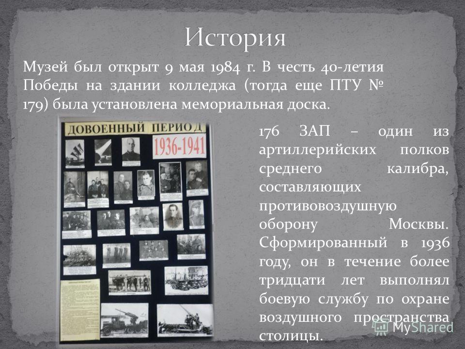 Музей был открыт 9 мая 1984 г. В честь 40-летия Победы на здании колледжа (тогда еще ПТУ 179) была установлена мемориальная доска. 176 ЗАП – один из артиллерийских полков среднего калибра, составляющих противовоздушную оборону Москвы. Сформированный