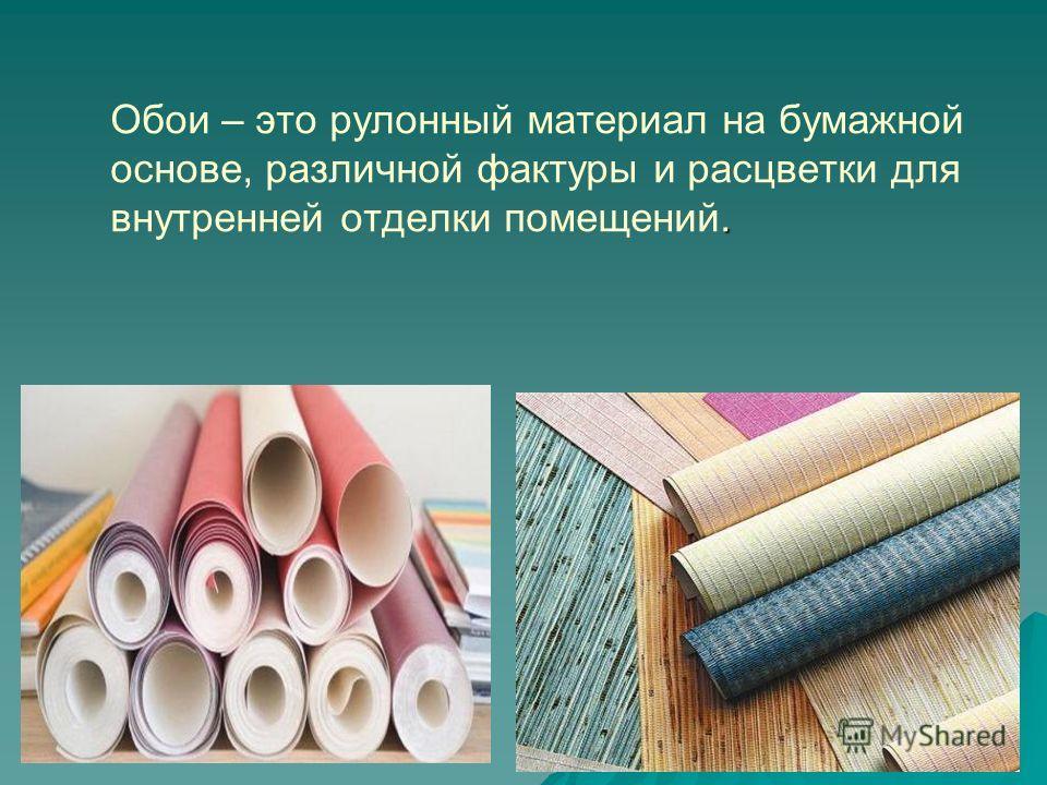 . Обои – это рулонный материал на бумажной основе, различной фактуры и расцветки для внутренней отделки помещений.