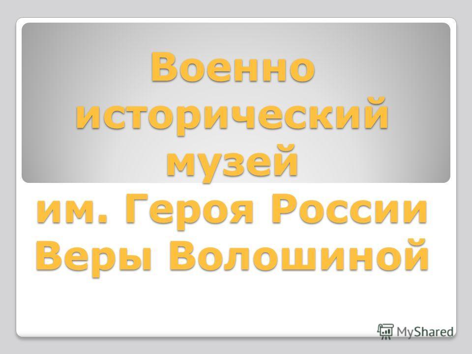 Военно исторический музей им. Героя России Веры Волошиной