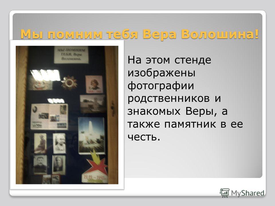 Мы помним тебя Вера Волошина! На этом стенде изображены фотографии родственников и знакомых Веры, а также памятник в ее честь.