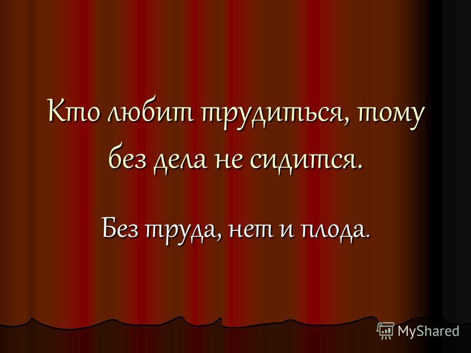 Кто любит трудиться, тому без дела не сидится. Без труда, нет и плода.