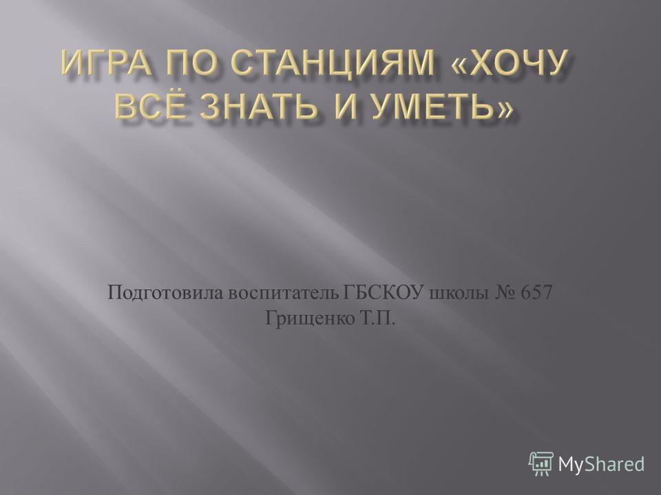 Подготовила воспитатель ГБСКОУ школы 657 Грищенко Т. П.
