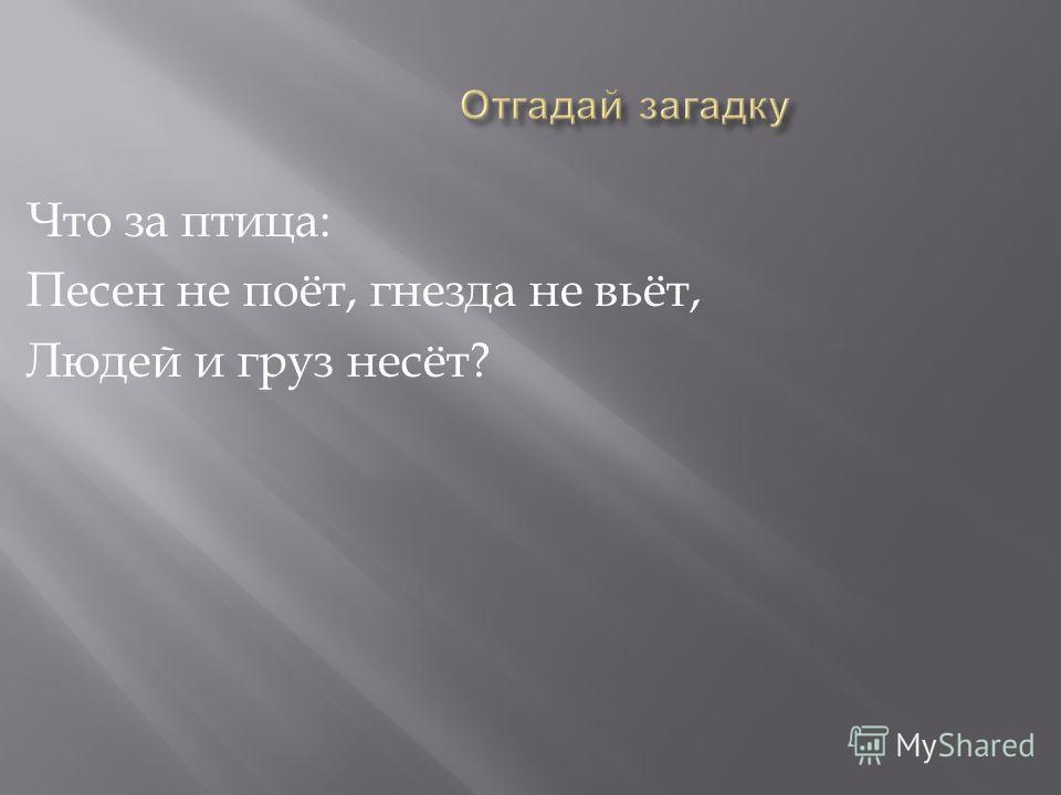 Что за птица : Песен не поёт, гнезда не вьёт, Людей и груз несёт ?