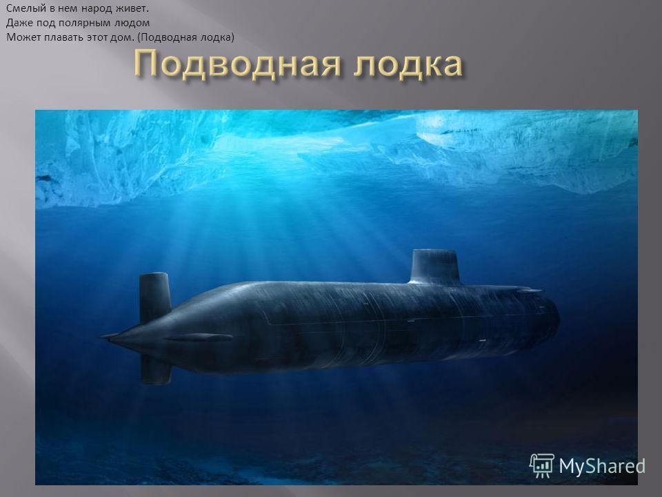 Под водою дом плывет, Смелый в нем народ живет. Даже под полярным людом Может плавать этот дом. (Подводная лодка)