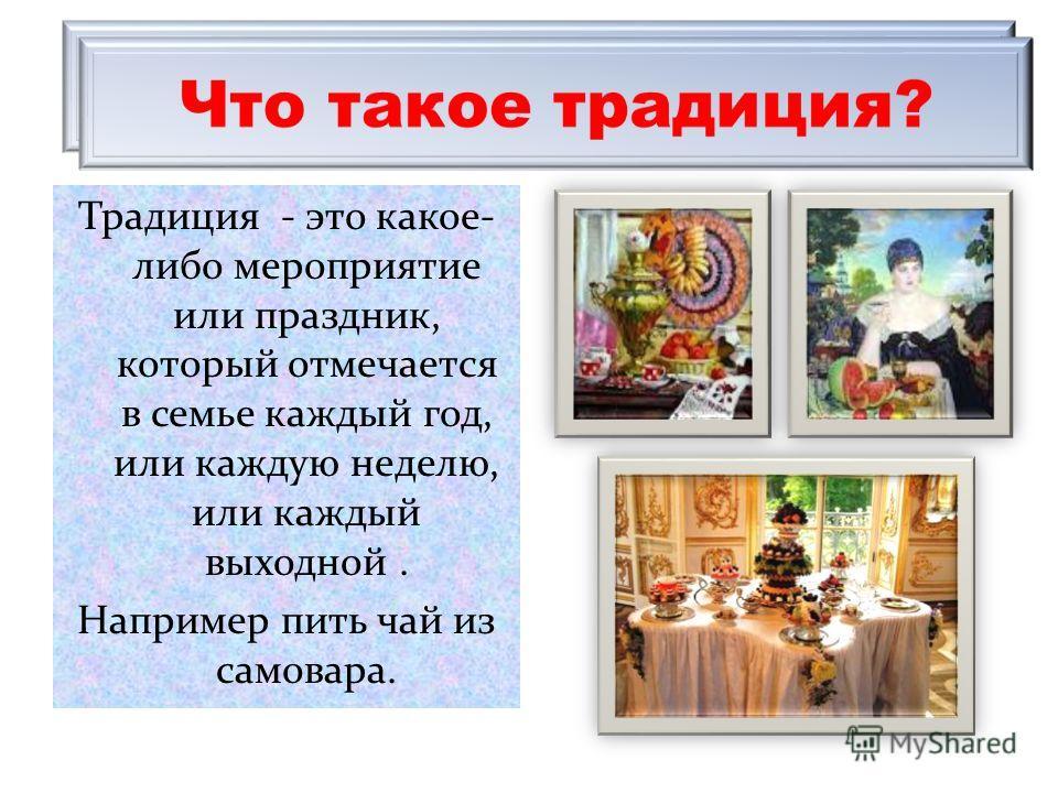 Традиция - это какое- либо мероприятие или праздник, который отмечается в семье каждый год, или каждую неделю, или каждый выходной. Например пить чай из самовара.