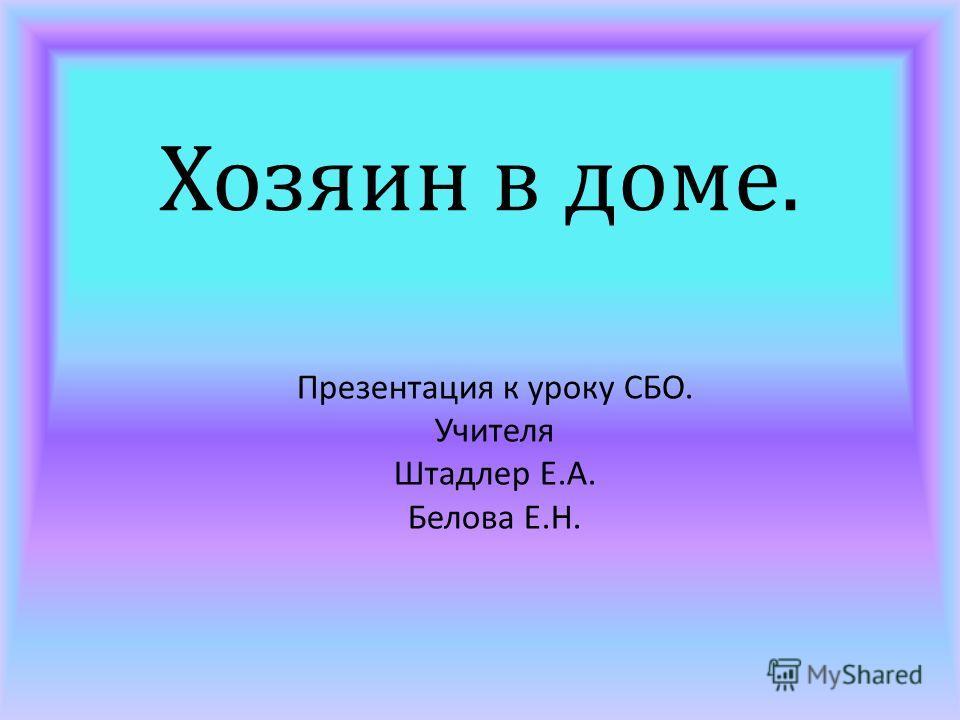 Хозяин в доме. Презентация к уроку СБО. Учителя Штадлер Е. А. Белова Е. Н.