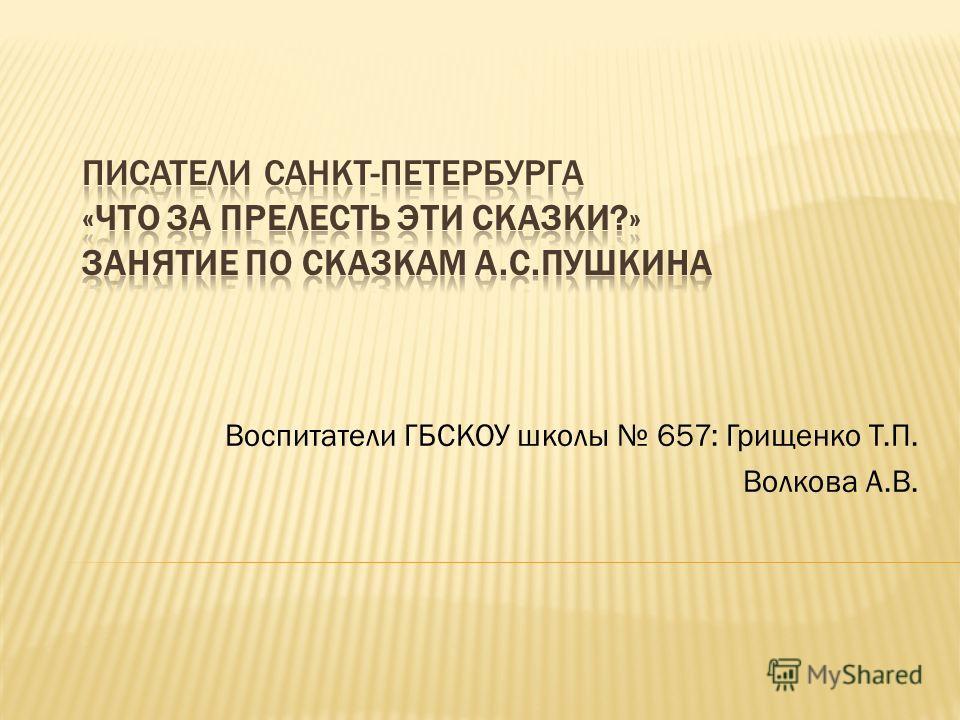 Воспитатели ГБСКОУ школы 657: Грищенко Т.П. Волкова А.В.