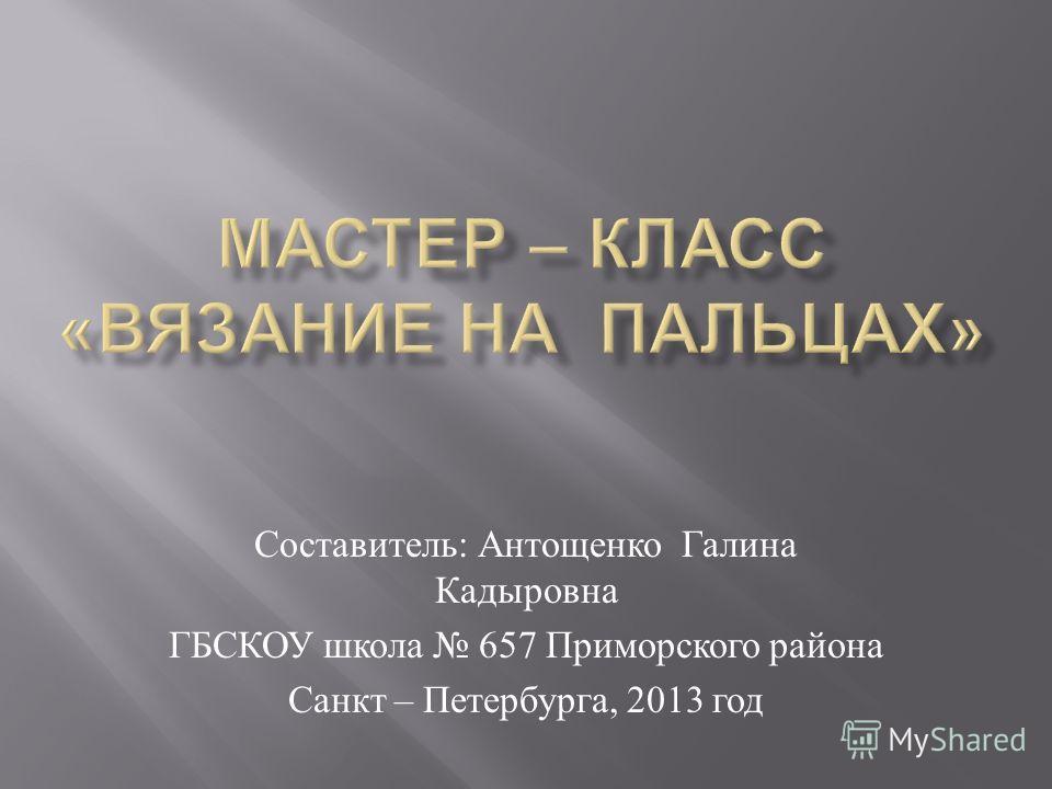 Составитель : Антощенко Галина Кадыровна ГБСКОУ школа 657 Приморского района Санкт – Петербурга, 2013 год