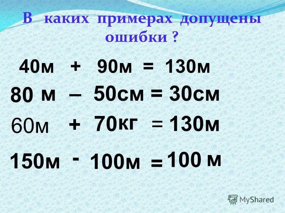 В каких примерах допущены ошибки ? 40м + 90м = 130м – 50см = 30см 80 м 60м + 70 = 130м 150м - 100м = 100 кг м