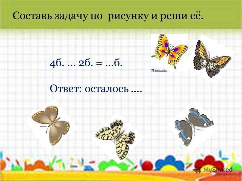 4б. … 2б. = …б. Ответ: осталось …. Составь задачу по рисунку и реши её.
