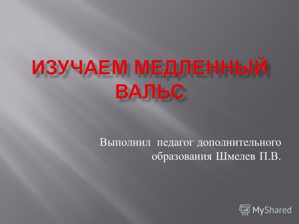 Выполнил педагог дополнительного образования Шмелев П. В.
