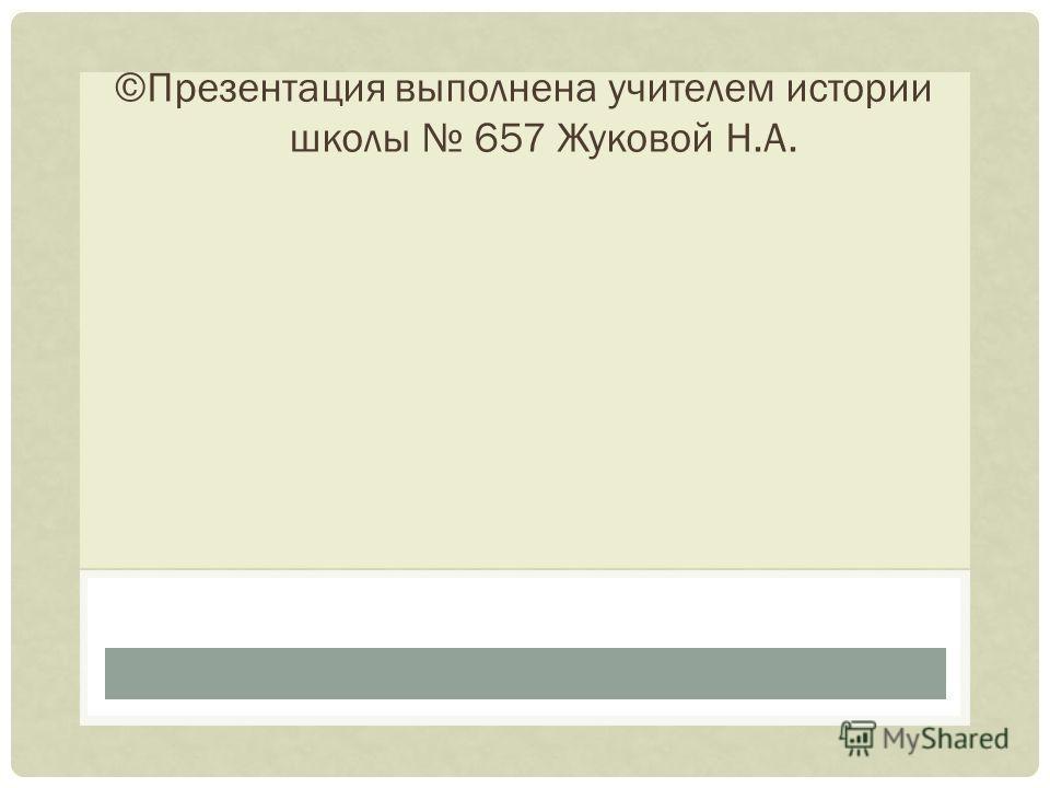 ©Презентация выполнена учителем истории школы 657 Жуковой Н.А.
