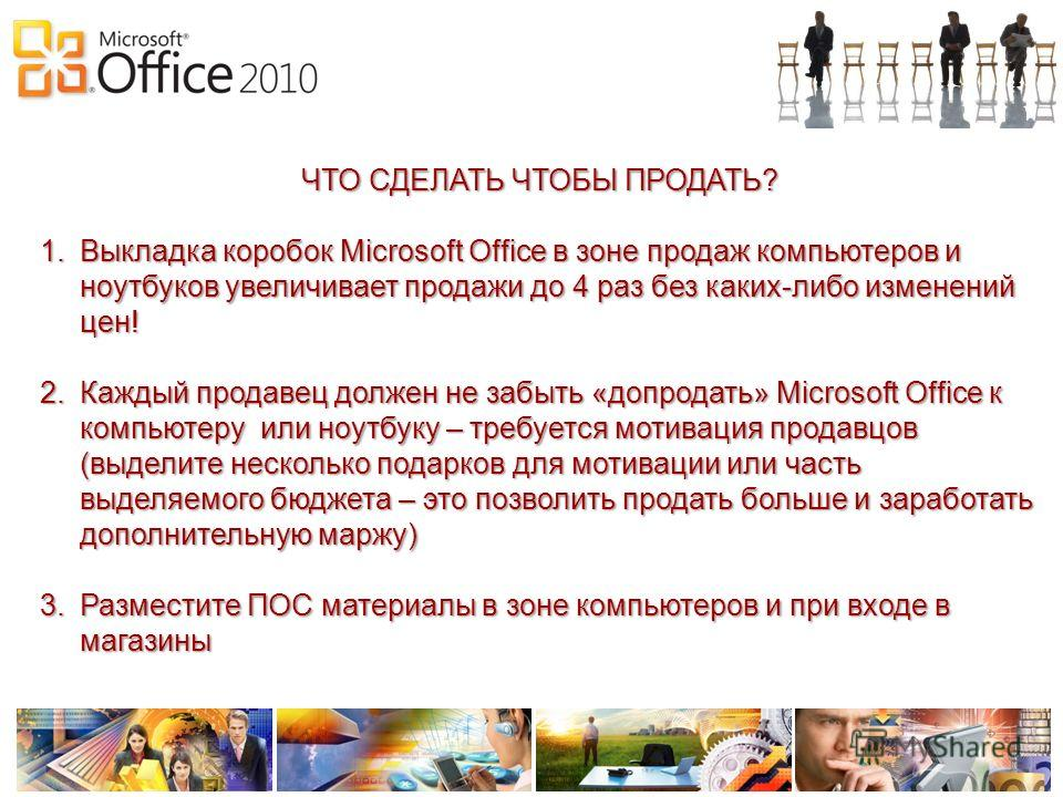 ЧТО СДЕЛАТЬ ЧТОБЫ ПРОДАТЬ? 1.Выкладка коробок Microsoft Office в зоне продаж компьютеров и ноутбуков увеличивает продажи до 4 раз без каких-либо изменений цен! 2.Каждый продавец должен не забыть «допродать» Microsoft Office к компьютеру или ноутбуку