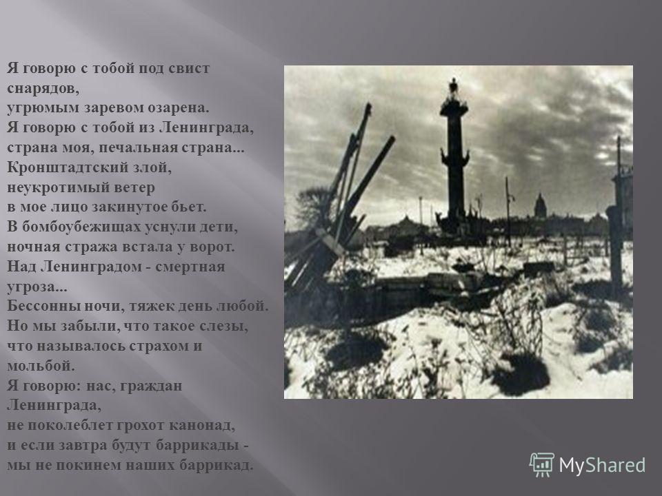 Я говорю с тобой под свист снарядов, угрюмым заревом озарена. Я говорю с тобой из Ленинграда, страна моя, печальная страна... Кронштадтский злой, неукротимый ветер в мое лицо закинутое бьет. В бомбоубежищах уснули дети, ночная стража встала у ворот.