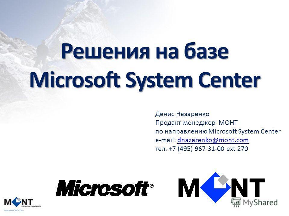 Решения на базе Microsoft System Center Денис Назаренко Продакт-менеджер МОНТ по направлению Microsoft System Center e-mail: dnazarenko@mont.comdnazarenko@mont.com тел. +7 (495) 967-31-00 ext 270