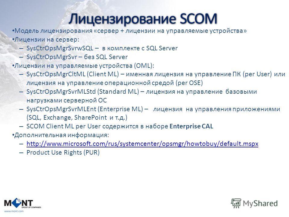Лицензирование SCOM Модель лицензирования «сервер + лицензии на управляемые устройства» Лицензии на сервер: – SysCtrOpsMgrSvrwSQL – в комплекте c SQL Server – SysCtrOpsMgrSvr – без SQL Server Лицензии на управляемые устройства (OML): – SysCtrOpsMgrCl