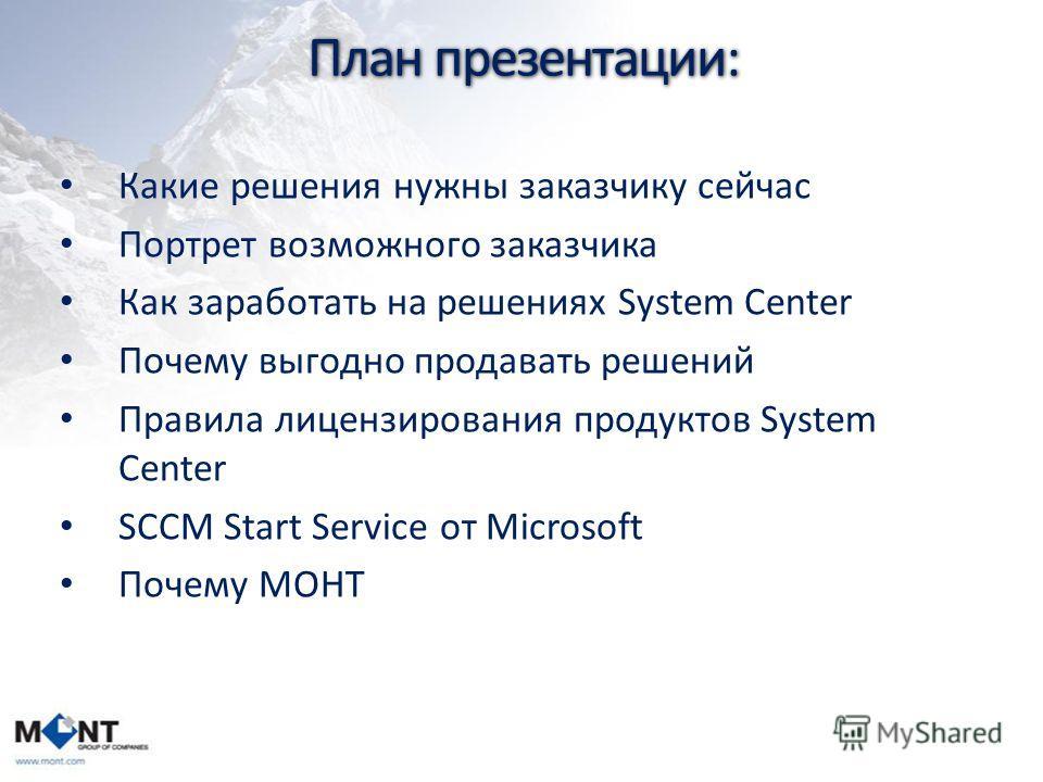 План презентации: Какие решения нужны заказчику сейчас Портрет возможного заказчика Как заработать на решениях System Center Почему выгодно продавать решений Правила лицензирования продуктов System Center SCCM Start Service от Microsoft Почему МОНТ
