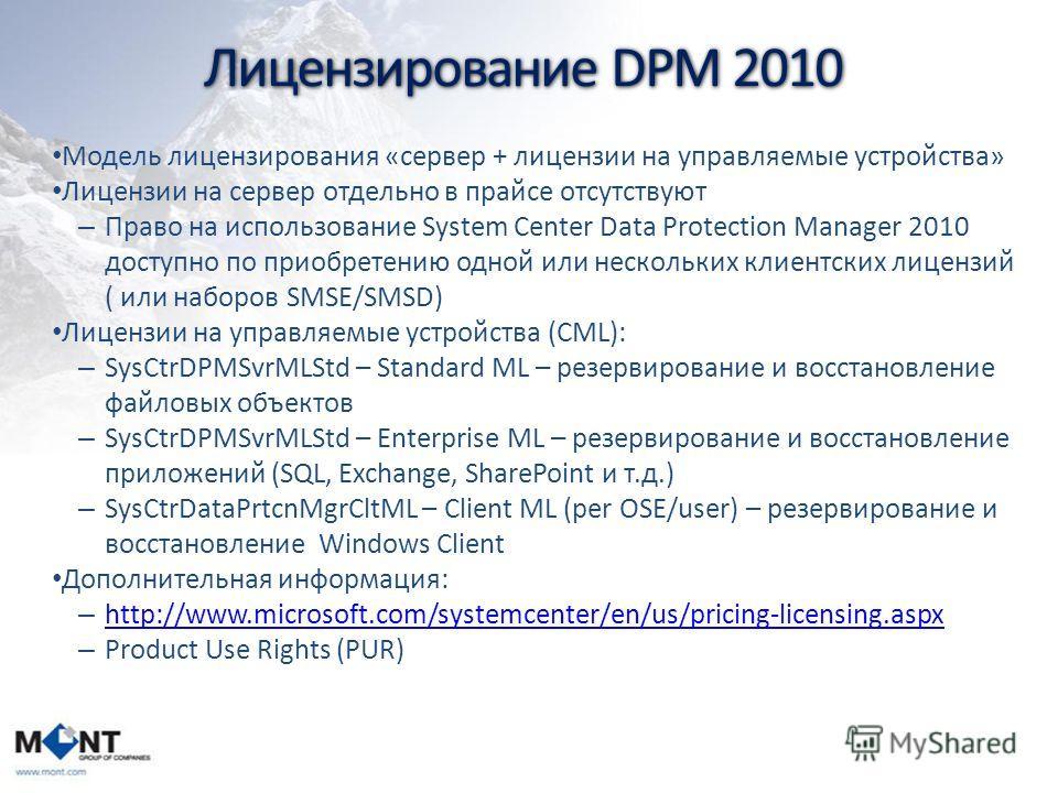 Лицензирование DPM 2010 Модель лицензирования «сервер + лицензии на управляемые устройства» Лицензии на сервер отдельно в прайсе отсутствуют – Право на использование System Center Data Protection Manager 2010 доступно по приобретению одной или нескол