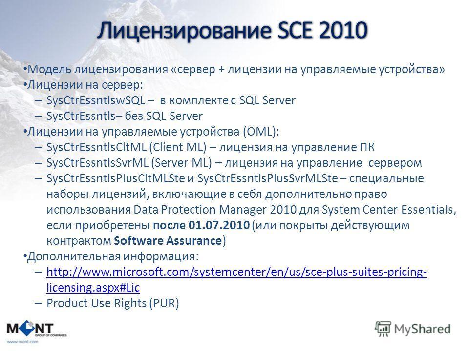 Лицензирование SCE 2010 Модель лицензирования «сервер + лицензии на управляемые устройства» Лицензии на сервер: – SysCtrEssntlswSQL – в комплекте c SQL Server – SysCtrEssntls– без SQL Server Лицензии на управляемые устройства (OML): – SysCtrEssntlsCl