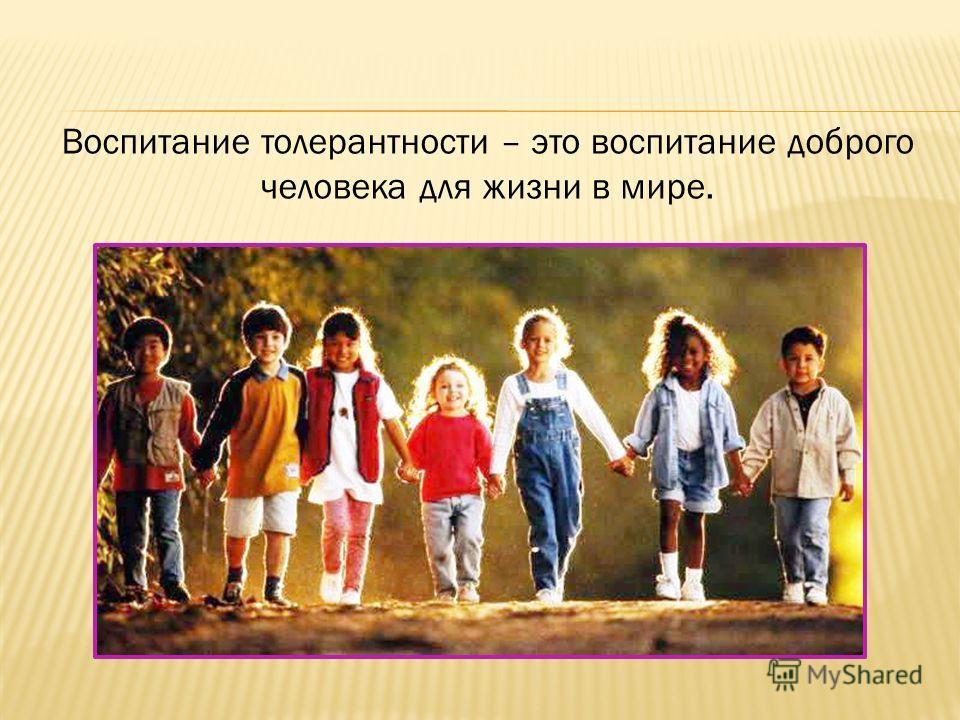 Воспитание толерантности – это воспитание доброго человека для жизни в мире.