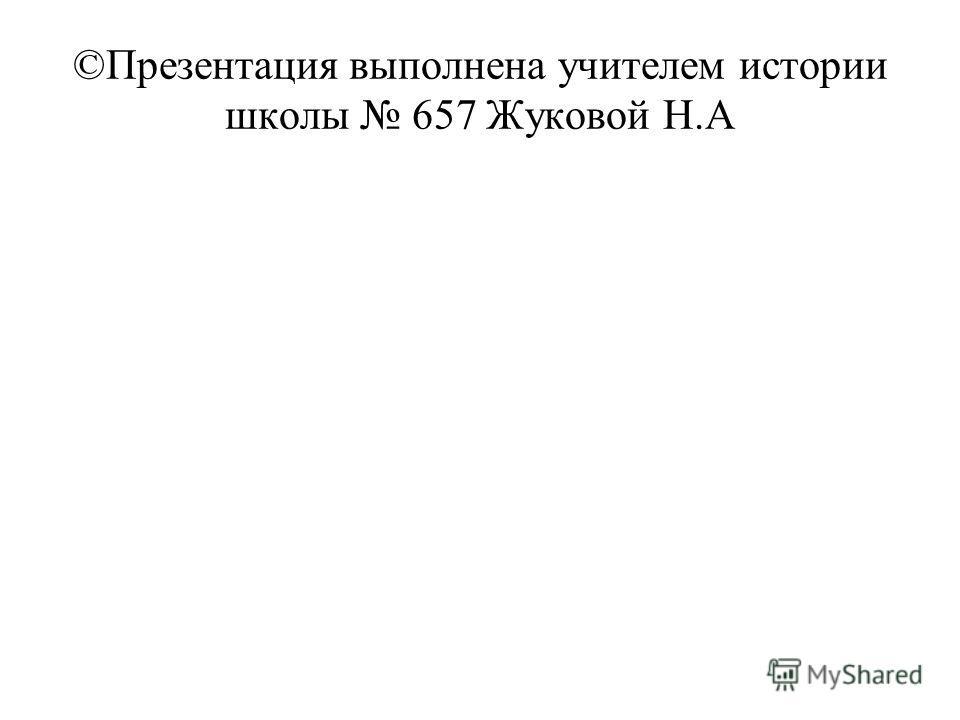 ©Презентация выполнена учителем истории школы 657 Жуковой Н.А