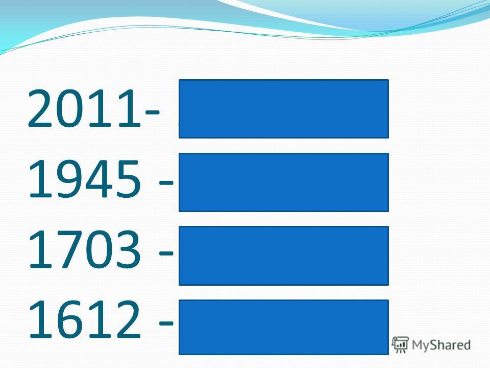 2011- 21 век 1945 - 20 век 1703 - 18 век 1612 -17 век