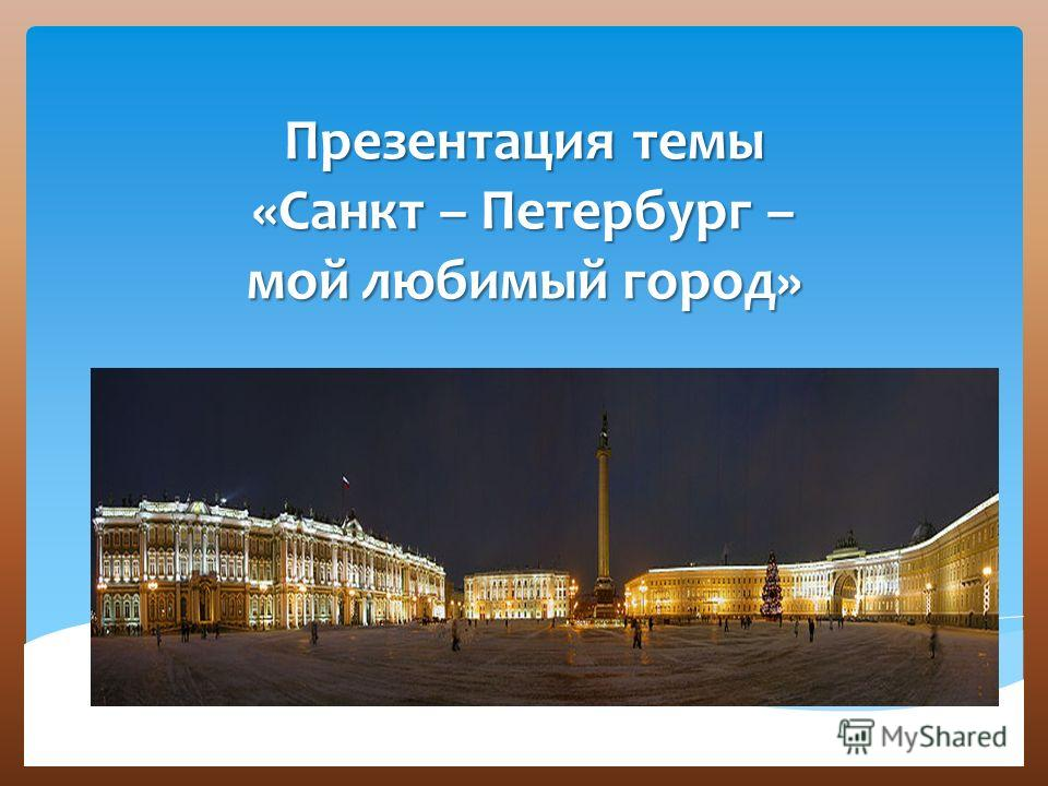 Презентация темы «Санкт – Петербург – мой любимый город»