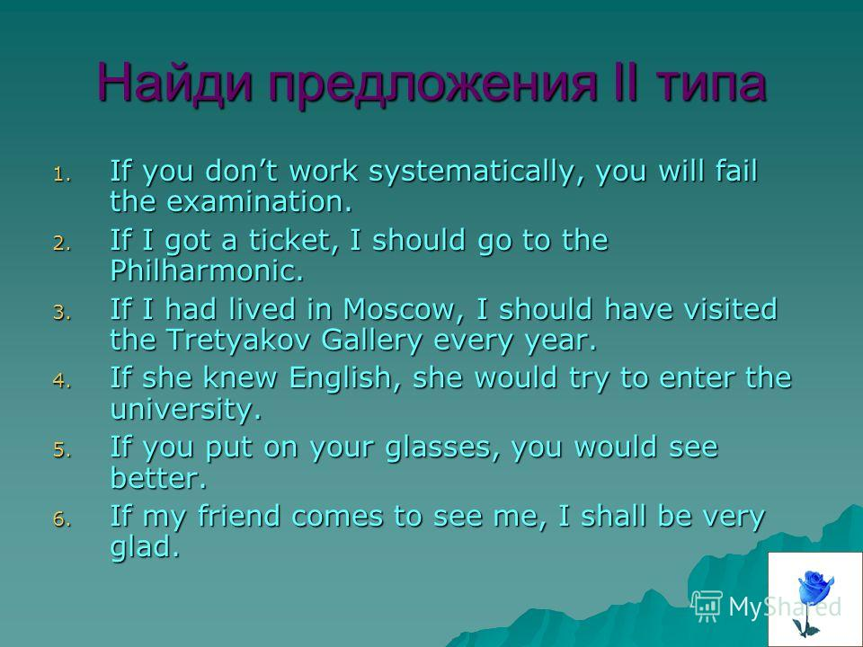 Найди предложения II типа 1. I f you dont work systematically, you will fail the examination. 2. I f I got a ticket, I should go to the Philharmonic. 3. I f I had lived in Moscow, I should have visited the Tretyakov Gallery every year. 4. I f she kne