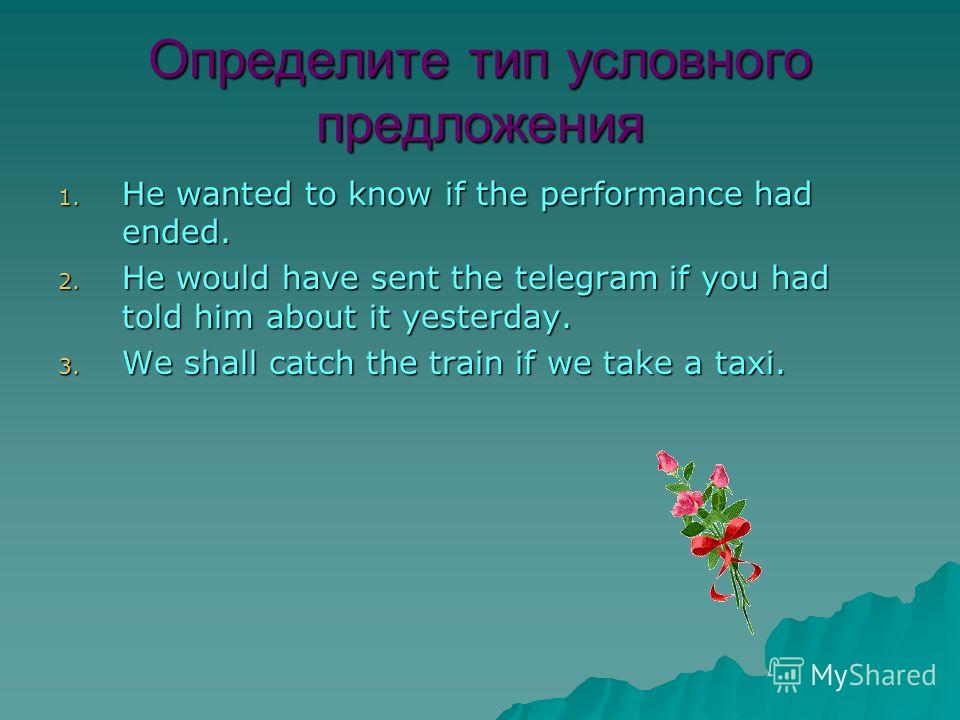 Определите тип условного предложения 1. He wanted to know if the performance had ended. 2. He would have sent the telegram if you had told him about it yesterday. 3. We shall catch the train if we take a taxi.