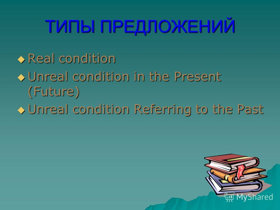 ТИПЫ ПРЕДЛОЖЕНИЙ Real condition Real condition Unreal condition in the Present (Future) Unreal condition in the Present (Future) Unreal condition Referring to the Past Unreal condition Referring to the Past