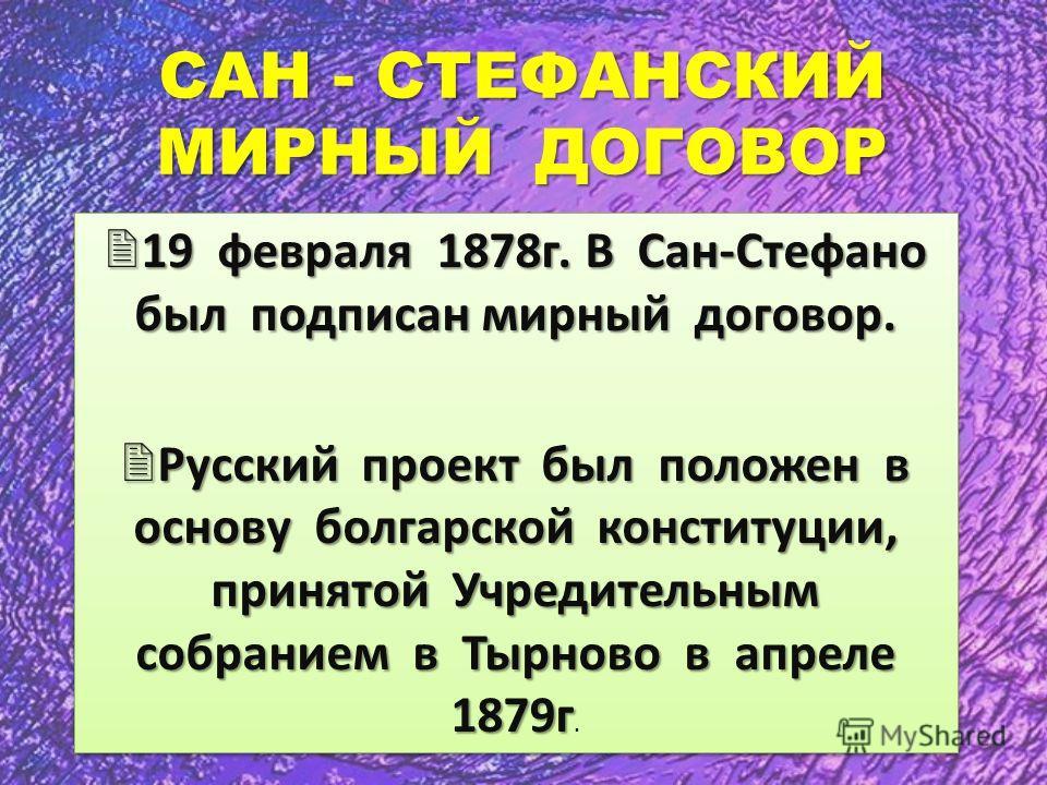 САН - СТЕФАНСКИЙ МИРНЫЙ ДОГОВОР 19 февраля 1878г. В Сан-Стефано был подписан мирный договор. 19 февраля 1878г. В Сан-Стефано был подписан мирный договор. Русский проект был положен в основу болгарской конституции, принятой Учредительным собранием в Т